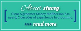 About Stacey - Owner/groomer Stacy McPherson has nearly 2 decades of experience in grooming. >>>Read More
